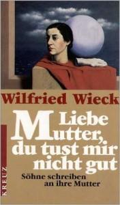 Wilfired Wieck - Liebe Mutter, du tust mir nicht gut. Söhne schreiben an ihre Mutter