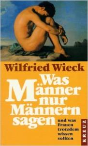 Wilfried Wieck - Was Männer nur Männern sagen und was Frauen trotzdem wissen sollten